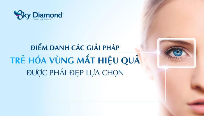 Điểm danh các giải pháp trẻ hóa vùng mắt hiệu quả được phái đẹp lựa chọn